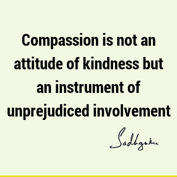 Compassion is not an attitude of kindness but an instrument of unprejudiced