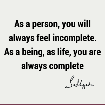 As a person, you will always feel incomplete. As a being, as life, you are always