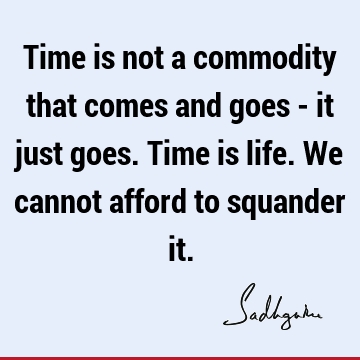 Time is not a commodity that comes and goes - it just goes. Time is life. We cannot afford to squander