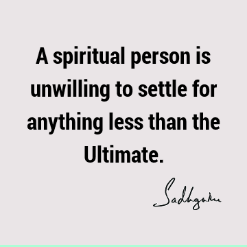 A spiritual person is unwilling to settle for anything less than the U