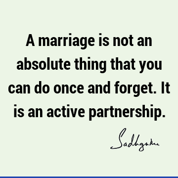 A marriage is not an absolute thing that you can do once and forget. It is an active