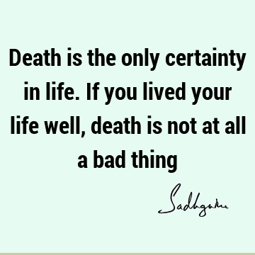 Death is the only certainty in life. If you lived your life well, death is not at all a bad
