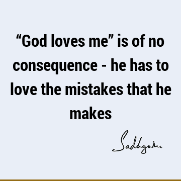 """God loves me"" is of no consequence - he has to love the mistakes that he"