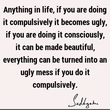 Anything in life, if you are doing it compulsively it becomes ugly, if you are doing it consciously, it can be made beautiful, everything can be turned into an