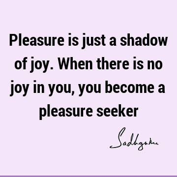 Pleasure is just a shadow of joy. When there is no joy in you, you become a pleasure