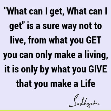 """What can I get, What can I get"" is a sure way not to live, from what you GET you can only make a living, it is only by what you GIVE that you make a L"