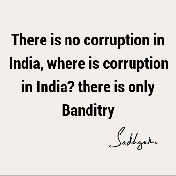 There is no corruption in India, where is corruption in India? there is only B