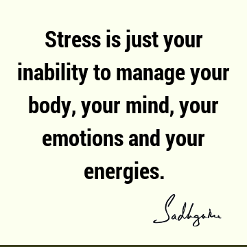 Stress is just your inability to manage your body, your mind, your emotions and your