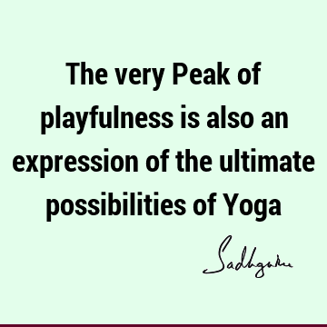 The very Peak of playfulness is also an expression of the ultimate possibilities of Y