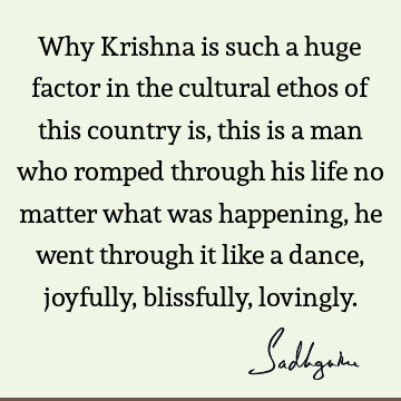 Why Krishna is such a huge factor in the cultural ethos of this country is, this is a man who romped through his life no matter what was happening, he went
