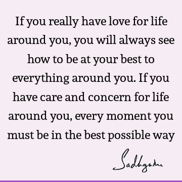 If you really have love for life around you, you will always see how to be at your best to everything around you. If you have care and concern for life around