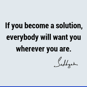 If you become a solution, everybody will want you wherever you