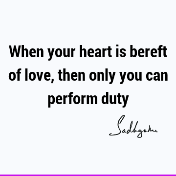 When your heart is bereft of love, then only you can perform