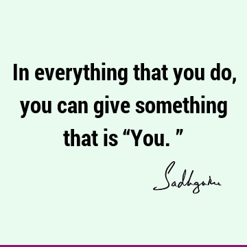 "In everything that you do, you can give something that is ""You."""