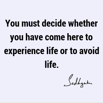 You must decide whether you have come here to experience life or to avoid