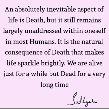 An absolutely inevitable aspect of life is Death, but it still remains largely unaddressed within oneself in most Humans. It is the natural consequence of D
