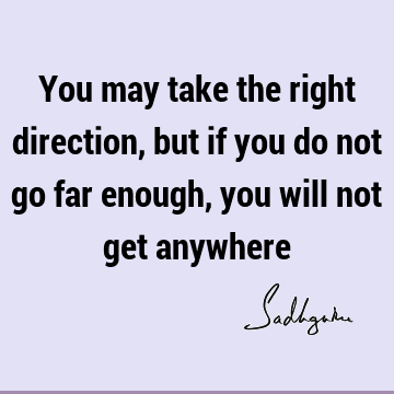 You may take the right direction, but if you do not go far enough, you will not get