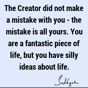 The Creator did not make a mistake with you - the mistake is all yours. You are a fantastic piece of life, but you have silly ideas about