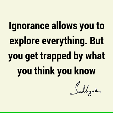 Ignorance allows you to explore everything. But you get trapped by what you think you