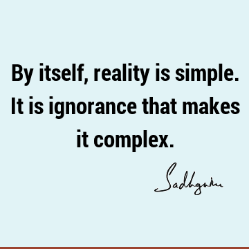 By itself, reality is simple. It is ignorance that makes it