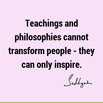 Teachings and philosophies cannot transform people - they can only