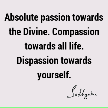 Absolute passion towards the Divine. Compassion towards all life. Dispassion towards