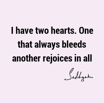 I have two hearts. One that always bleeds another rejoices in