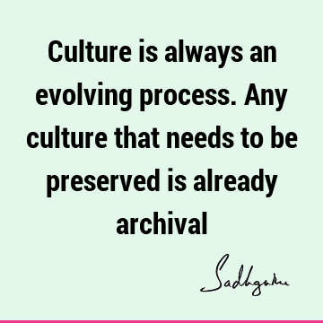Culture is  always an evolving process.  Any culture that needs to be preserved is already
