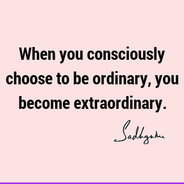 When you consciously choose to be ordinary, you become