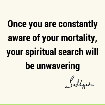 Once you are constantly aware of your mortality, your spiritual search will be