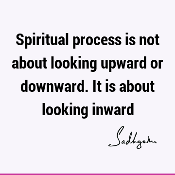 Spiritual process is not about looking upward or downward. It is about looking