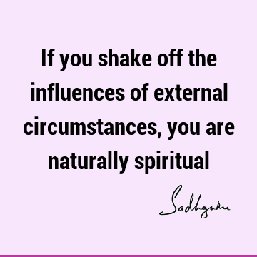If you shake off the influences of external circumstances, you are naturally