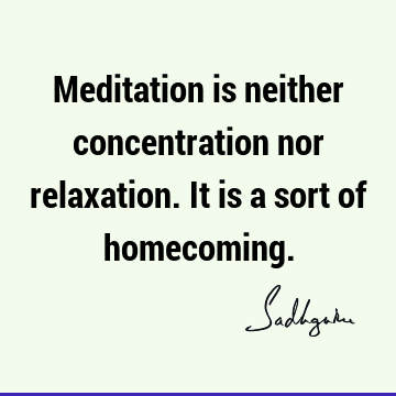 Meditation is neither concentration nor relaxation. It is a sort of