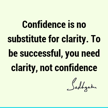 Confidence is no substitute for clarity. To be successful, you need clarity, not
