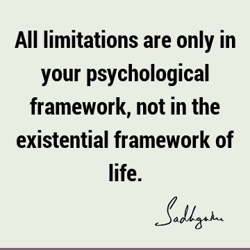 All limitations are only in your psychological framework, not in the existential framework of