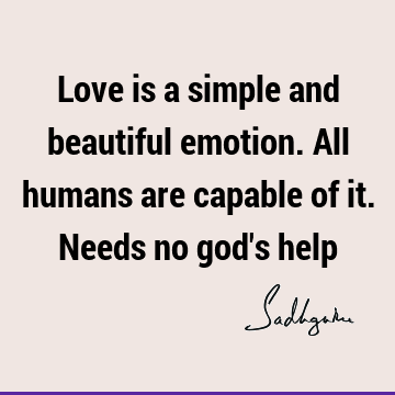 Love is a simple and beautiful emotion. All humans are capable of it. Needs no god