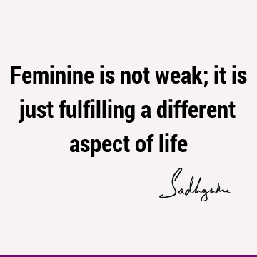 Feminine is not weak; it is just fulfilling a different aspect of