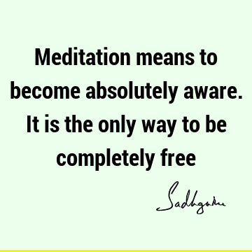 Meditation means to become absolutely aware. It is the only way to be completely