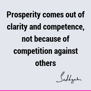 Prosperity comes out of clarity and competence, not because of competition against