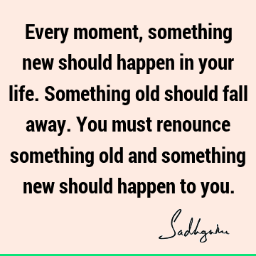 Every moment, something new should happen in your life. Something old should fall away. You must renounce something old and something new should happen to