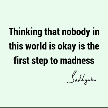 Thinking that nobody in this world is okay is the first step to