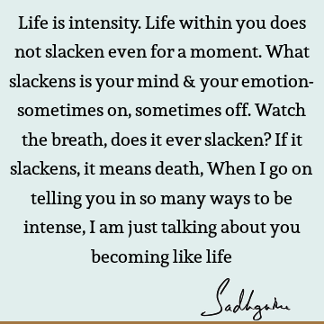 Life is intensity. Life within you does not slacken even for a moment. What slackens is your mind & your emotion- sometimes on, sometimes off. Watch the breath,