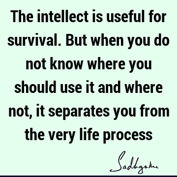 The intellect is useful for survival. But when you do not know where you should use it and where not, it separates you from the very life