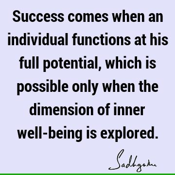 Success comes when an individual functions at his full potential, which is possible only when the dimension of inner well-being is