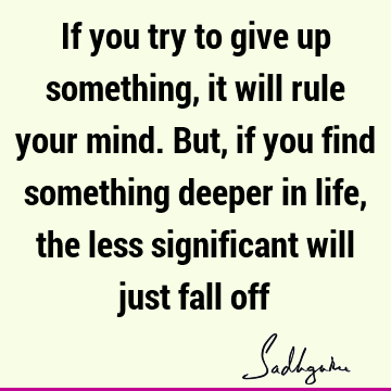 If you try to give up something, it will rule your mind. But, if you find something deeper in life, the less significant will just fall