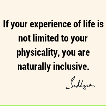 If your experience of life is not limited to your physicality, you are naturally
