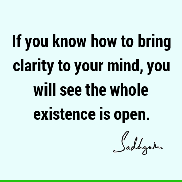 If you know how to bring clarity to your mind, you will see the whole existence is