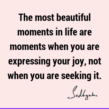 The most beautiful moments in life are moments when you are expressing your joy, not when you are seeking