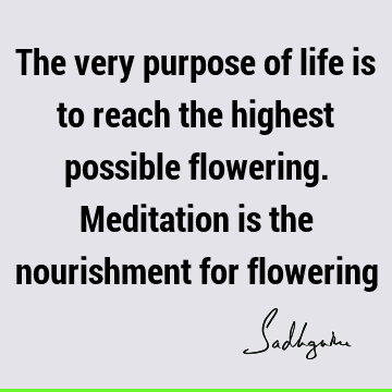 The very purpose of life is to reach the highest possible flowering. Meditation is the nourishment for
