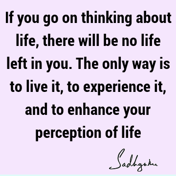 If you go on thinking about life, there will be no life left in you. The only way is to live it, to experience it, and to enhance your perception of